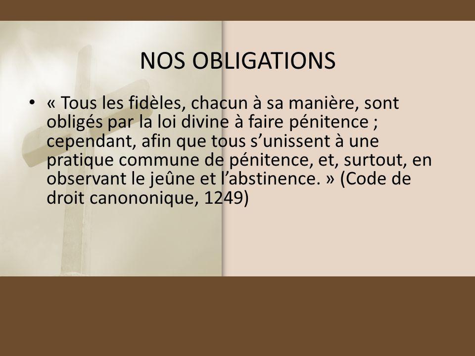 NOS OBLIGATIONS « Tous les fidèles, chacun à sa manière, sont obligés par la loi divine à faire pénitence ; cependant, afin que tous sunissent à une p