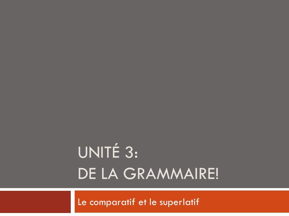 UNITÉ 3: DE LA GRAMMAIRE! Le comparatif et le superlatif