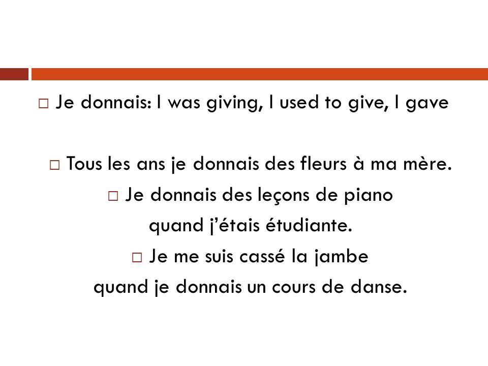 Je donnais: I was giving, I used to give, I gave Tous les ans je donnais des fleurs à ma mère.