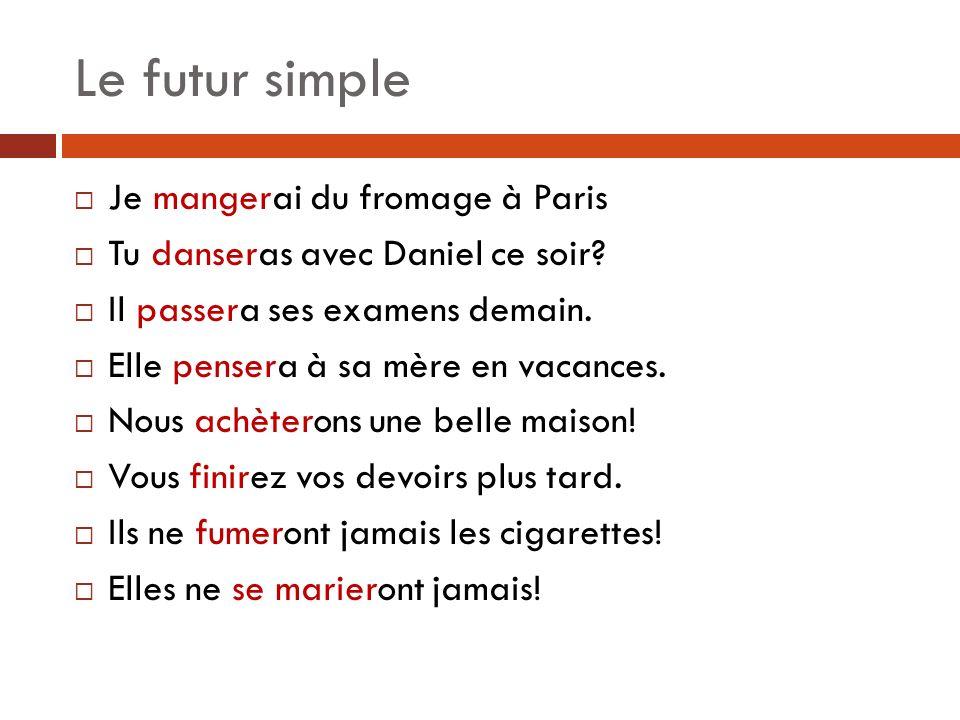 Le futur simple Je mangerai du fromage à Paris Tu danseras avec Daniel ce soir.