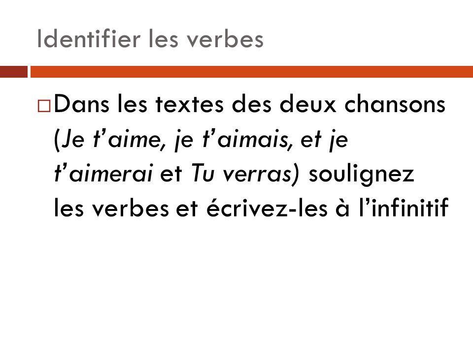 Identifier les verbes Dans les textes des deux chansons (Je taime, je taimais, et je taimerai et Tu verras) soulignez les verbes et écrivez-les à linfinitif