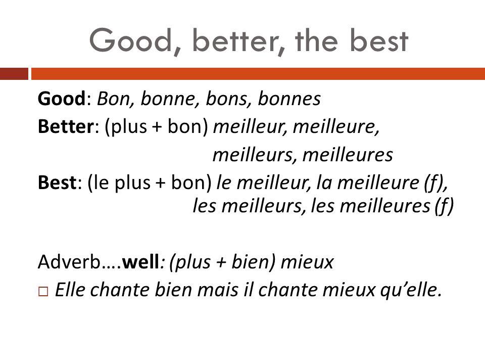 Good, better, the best Good: Bon, bonne, bons, bonnes Better: (plus + bon) meilleur, meilleure, meilleurs, meilleures Best: (le plus + bon) le meilleur, la meilleure (f), les meilleurs, les meilleures (f) Adverb….well: (plus + bien) mieux Elle chante bien mais il chante mieux quelle.