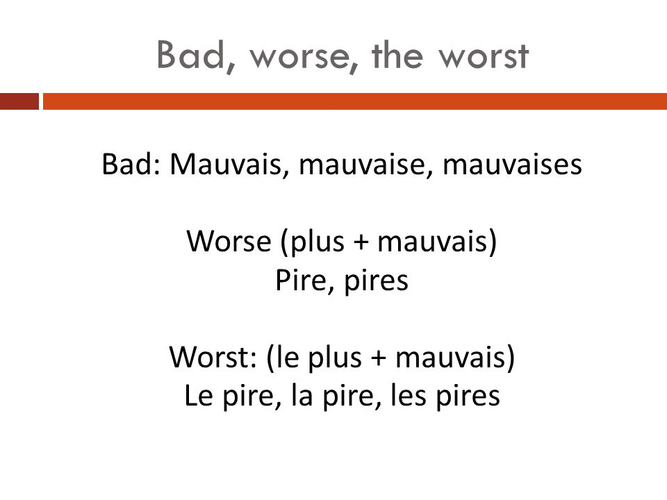 Bad, worse, the worst Bad: Mauvais, mauvaise, mauvaises Worse (plus + mauvais) Pire, pires Worst: (le plus + mauvais) Le pire, la pire, les pires