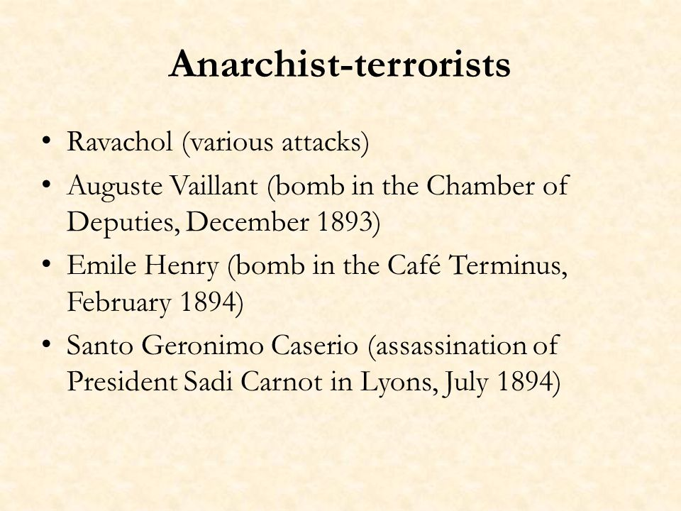Anarchist-terrorists Ravachol (various attacks) Auguste Vaillant (bomb in the Chamber of Deputies, December 1893) Emile Henry (bomb in the Café Termin