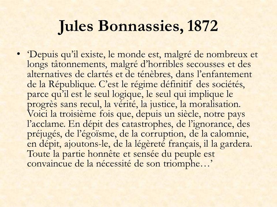 Jules Bonnassies, 1872 Depuis quil existe, le monde est, malgré de nombreux et longs tâtonnements, malgré dhorribles secousses et des alternatives de clartés et de ténèbres, dans lenfantement de la République.