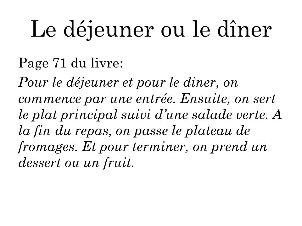 Le déjeuner ou le dîner Page 71 du livre: Pour le déjeuner et pour le diner, on commence par une entrée. Ensuite, on sert le plat principal suivi dune
