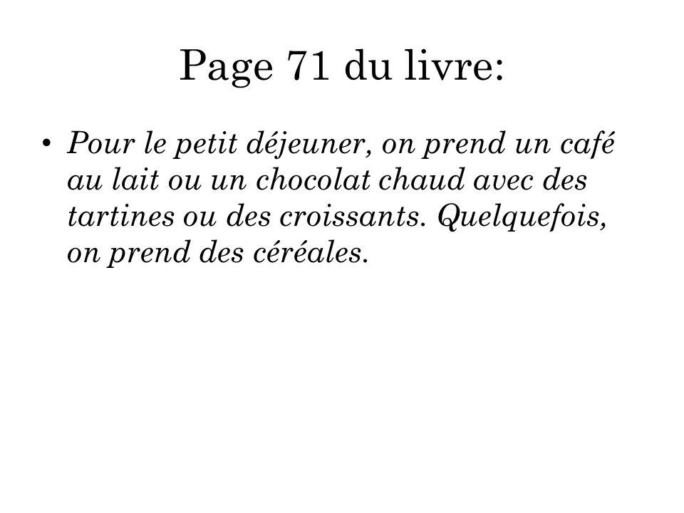 Page 71 du livre: Pour le petit déjeuner, on prend un café au lait ou un chocolat chaud avec des tartines ou des croissants. Quelquefois, on prend des