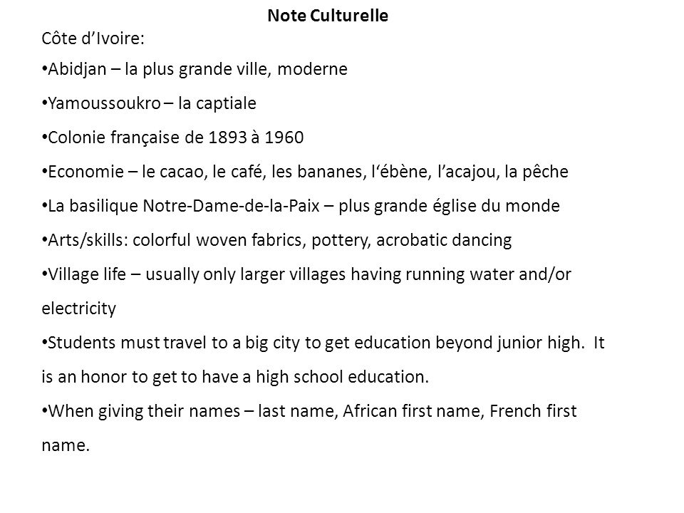 Note Culturelle Côte dIvoire: Abidjan – la plus grande ville, moderne Yamoussoukro – la captiale Colonie française de 1893 à 1960 Economie – le cacao, le café, les bananes, lébène, lacajou, la pêche La basilique Notre-Dame-de-la-Paix – plus grande église du monde Arts/skills: colorful woven fabrics, pottery, acrobatic dancing Village life – usually only larger villages having running water and/or electricity Students must travel to a big city to get education beyond junior high.