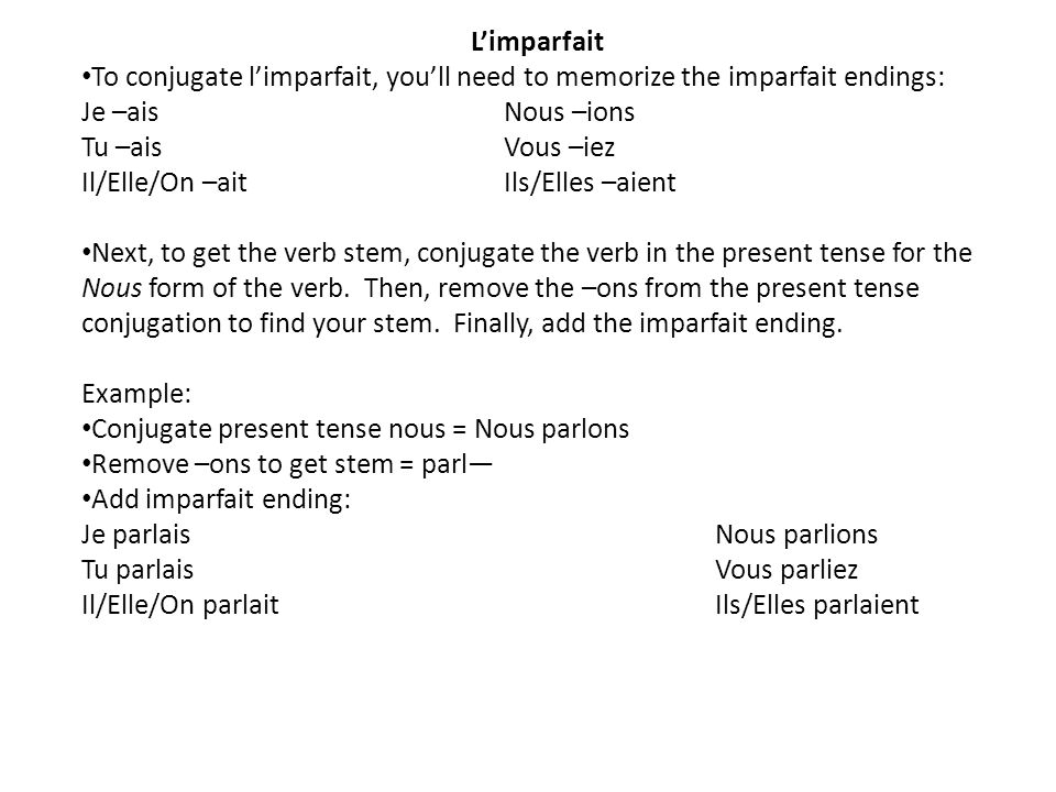 Limparfait To conjugate limparfait, youll need to memorize the imparfait endings: Je –aisNous –ions Tu –aisVous –iez Il/Elle/On –ait Ils/Elles –aient Next, to get the verb stem, conjugate the verb in the present tense for the Nous form of the verb.