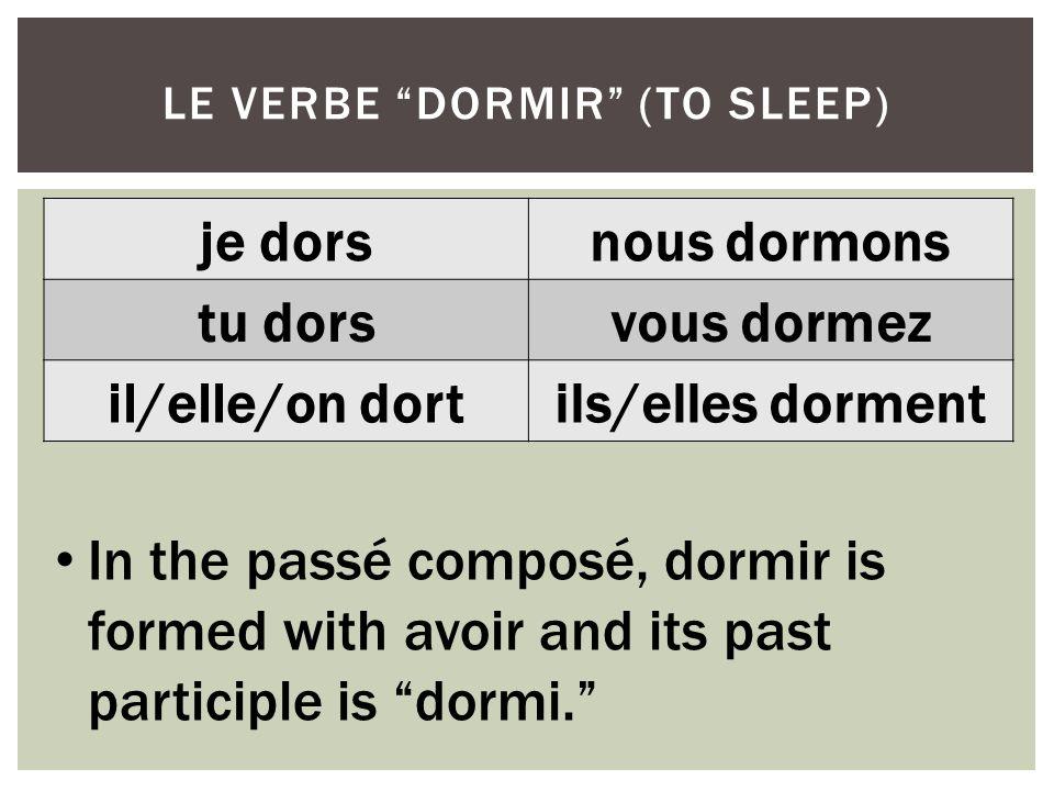 je dorsnous dormons tu dorsvous dormez il/elle/on dortils/elles dorment LE VERBE DORMIR (TO SLEEP) In the passé composé, dormir is formed with avoir a