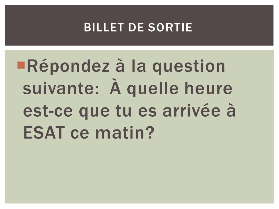 Répondez à la question suivante: À quelle heure est-ce que tu es arrivée à ESAT ce matin? BILLET DE SORTIE