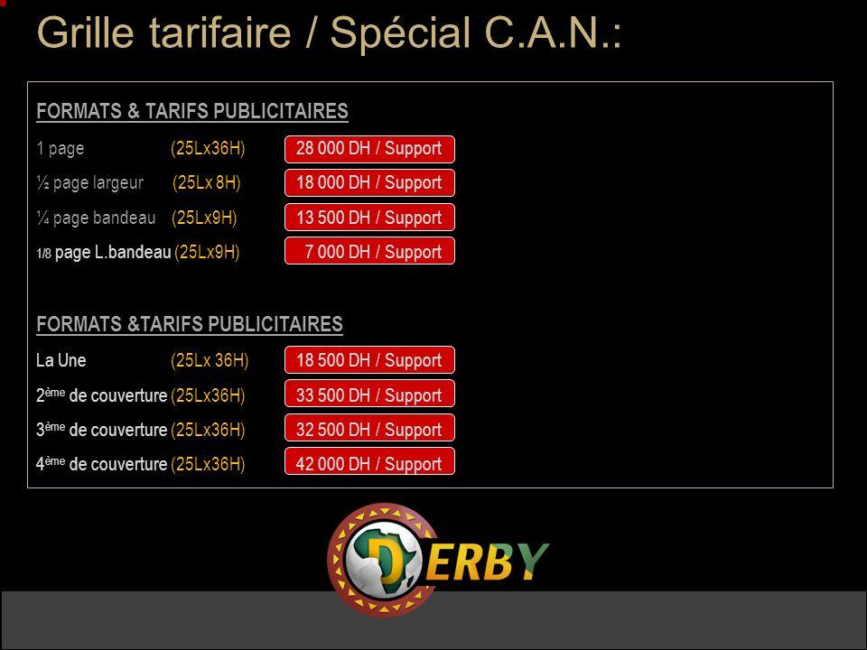 Grille tarifaire / Spécial C.A.N.: FORMATS & TARIFS PUBLICITAIRES 1 page (25Lx36H) 28 000 DH / Support ½ page largeur (25Lx 8H) 18 000 DH / Support ¼ page bandeau (25Lx9H) 13 500 DH / Support 1/8 page L.bandeau (25Lx9H) 7 000 DH / Support FORMATS &TARIFS PUBLICITAIRES La Une (25Lx 36H) 18 500 DH / Support 2 ème de couverture (25Lx36H) 33 500 DH / Support 3 ème de couverture (25Lx36H) 32 500 DH / Support 4 ème de couverture (25Lx36H) 42 000 DH / Support