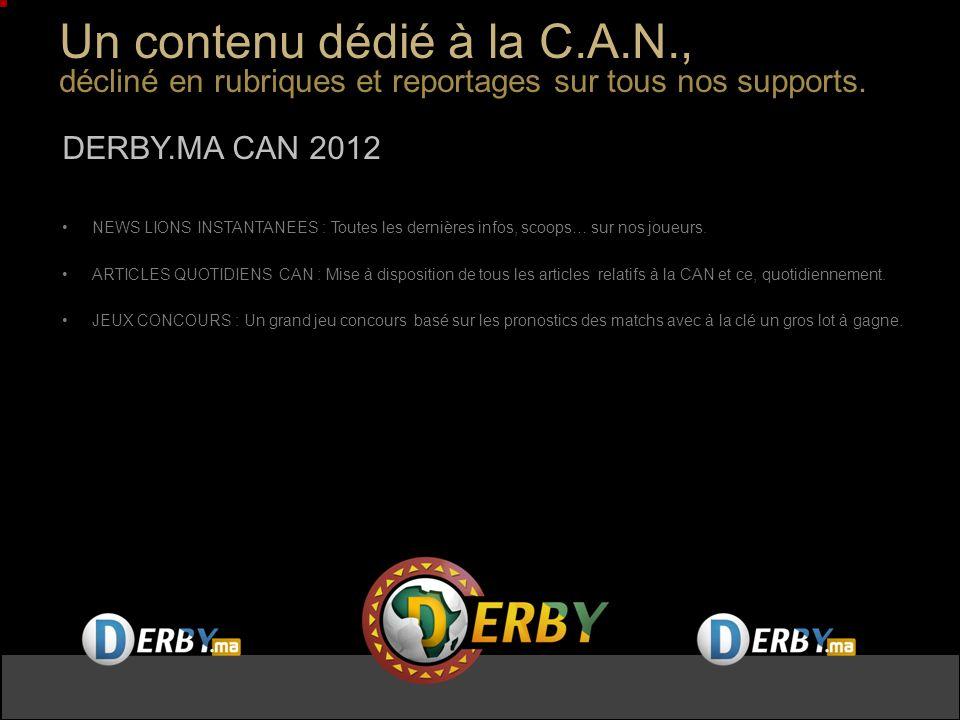 Offre commerciale : Des packages adaptés à vos budgets DERBY,DERBY.MA,DERBY TV OFFRE PACK « CAFE CAN 2012» / DERBY,DERBY.MA,DERBY TV 25 BANDEAUX (25-9) PARRAINAGE 2BB CAPSULE « CAFE CAN » Au prix exceptionnel de 200 000 DH HT 75 PRESENCES AU TOTAL OFFRE PACK «PARRAIN CAN 2012» / DERBY,DERBY.MA,DERBY TV 25 INSERTIONS PLEINE PAGE (25-36) 25 BANDEAUX (25-9) PARRAINAGE 2BB CAPSULE « CŒUR DE LIONS » Au prix exceptionnel de 400 000 DH HT DERBY,DERBY.MA,DERBY TV OFFRE PACK « ZAPPING CAN 2012» / DERBY,DERBY.MA,DERBY TV 25 BANDEAUX (25-9) PARRAINAGE 2BB CAPSULE « ZAPPING CAN » Au prix exceptionnel de 150 000 DH HT 75 PRESENCES AU TOTAL 100 PRESENCES AU TOTAL OFFRE PACK «PRONOS CAN 2012» / DERBY,DERBY.MA,DERBY TV 25 INSERTIONS PLEINE PAGE (25-36) 25 BANDEAUX (25-9) SPONSORING 2 BB « JEU CAN 2012 / derby.ma » Au prix exceptionnel de 300 000 DH HT 100 PRESENCES AU TOTAL