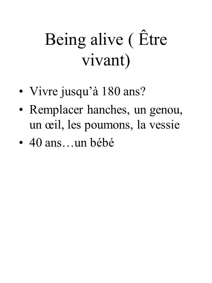 Being alive ( Être vivant) Vivre jusquà 180 ans? Remplacer hanches, un genou, un œil, les poumons, la vessie 40 ans…un bébé