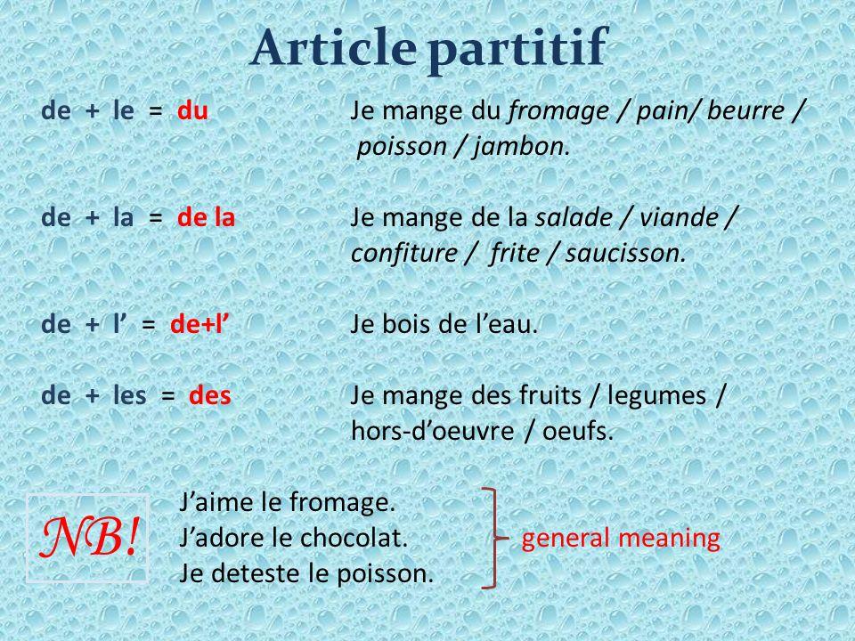 Article partitif de + le = du Je mange du fromage / pain/ beurre / poisson / jambon. de + la = de laJe mange de la salade / viande / confiture / frite
