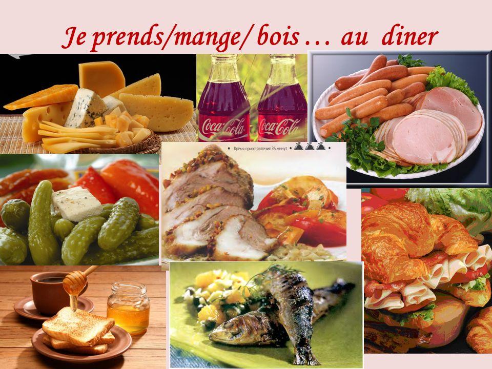 Je prends/mange/ bois … au diner
