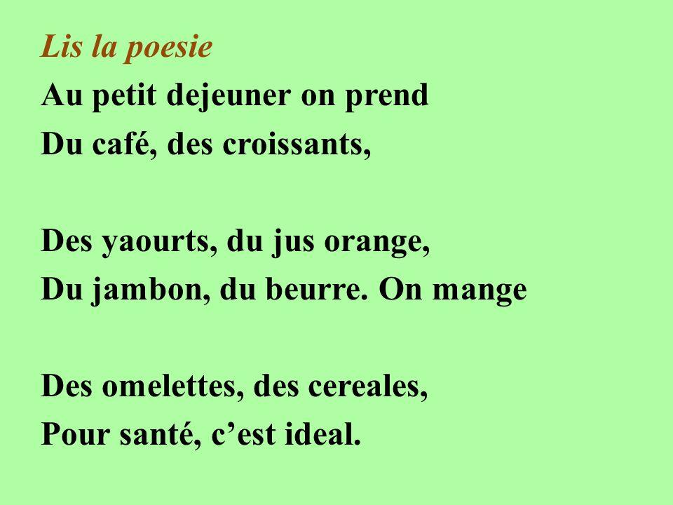 Lis la poesie Au petit dejeuner on prend Du café, des croissants, Des yaourts, du jus orange, Du jambon, du beurre. On mange Des omelettes, des cereal