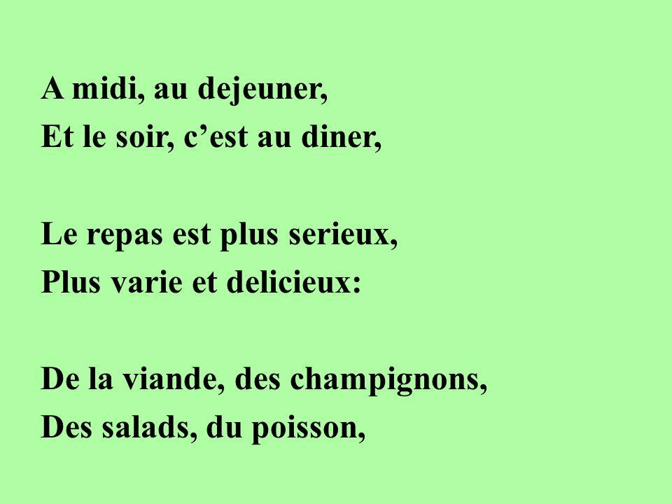 A midi, au dejeuner, Et le soir, cest au diner, Le repas est plus serieux, Plus varie et delicieux: De la viande, des champignons, Des salads, du pois
