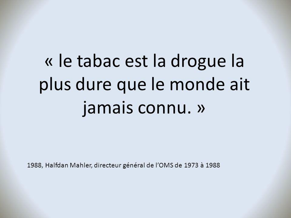 « le tabac est la drogue la plus dure que le monde ait jamais connu. » 1988, Halfdan Mahler, directeur général de lOMS de 1973 à 1988