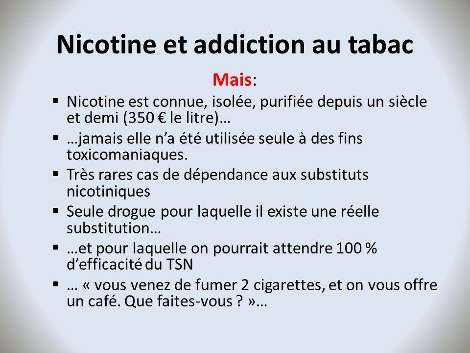 Nicotine et addiction au tabac Mais: Nicotine est connue, isolée, purifiée depuis un siècle et demi (350 le litre)… …jamais elle na été utilisée seule