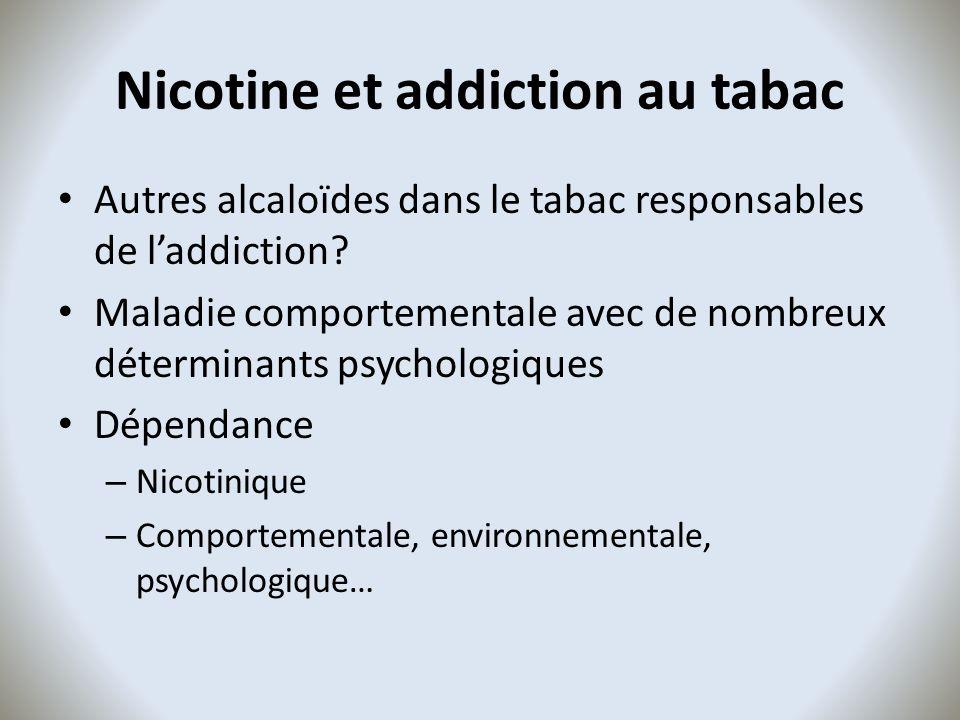 Nicotine et addiction au tabac Autres alcaloïdes dans le tabac responsables de laddiction? Maladie comportementale avec de nombreux déterminants psych