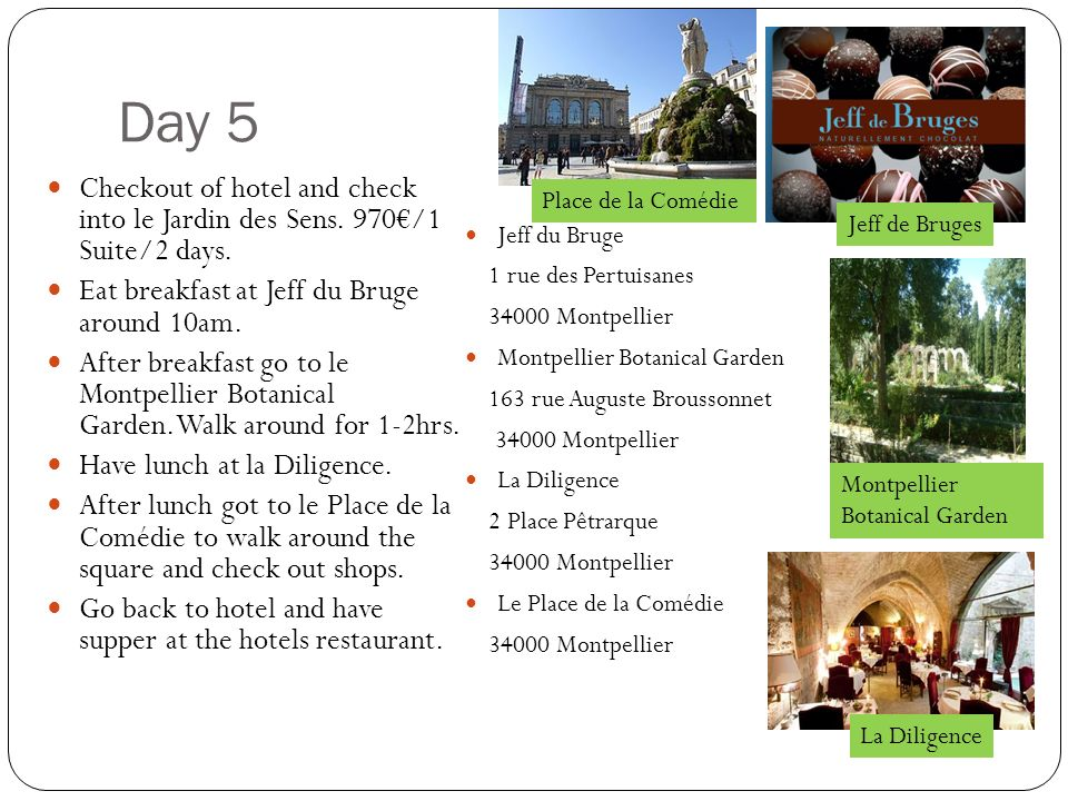 Day 5 Checkout of hotel and check into le Jardin des Sens. 970/1 Suite/2 days. Eat breakfast at Jeff du Bruge around 10am. After breakfast go to le Mo