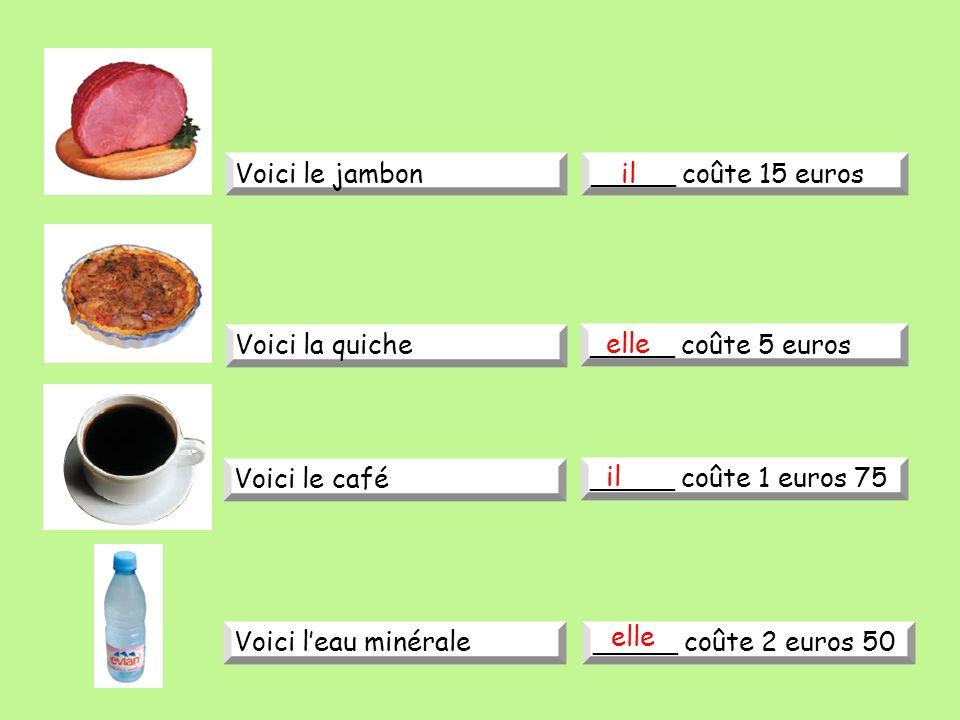 Voici le jambon_____ coûte 15 euros Voici la quiche _____ coûte 5 euros Voici le café _____ coûte 1 euros 75 Voici leau minérale_____ coûte 2 euros 50 il elle il elle