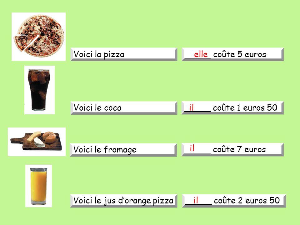 Voici la pizza_____ coûte 5 euros Voici le coca _____ coûte 1 euros 50 Voici le fromage _____ coûte 7 euros Voici le jus dorange pizza_____ coûte 2 euros 50 elle il