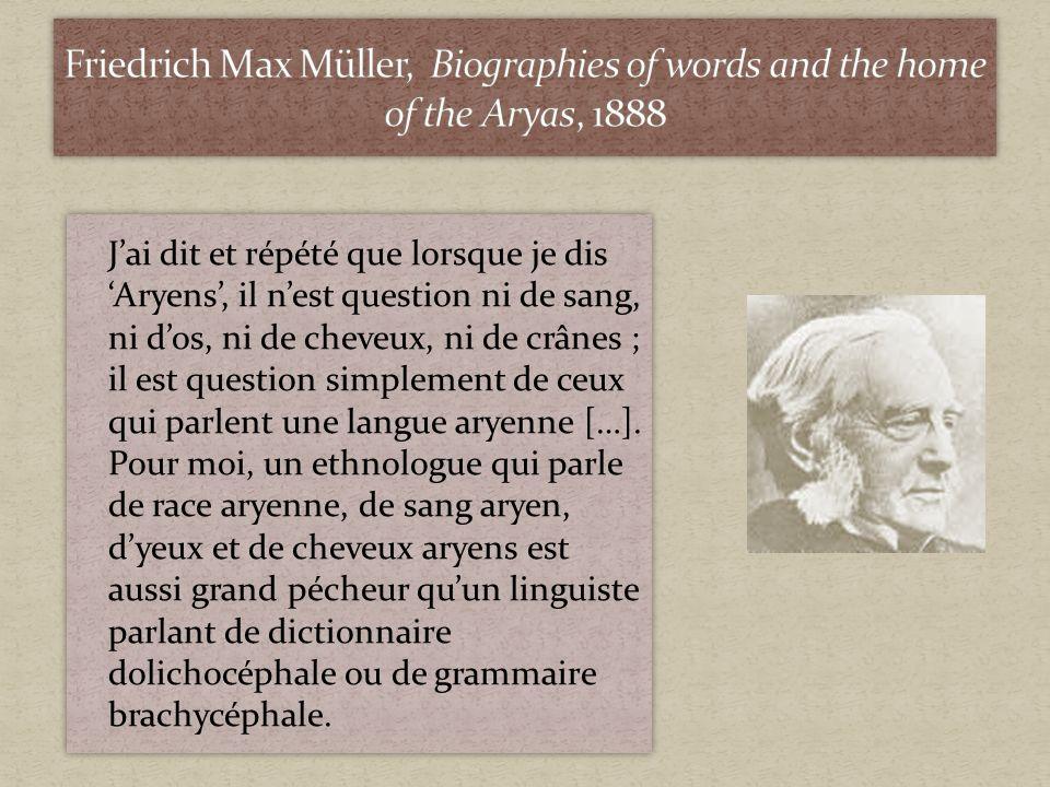 Jai dit et répété que lorsque je dis Aryens, il nest question ni de sang, ni dos, ni de cheveux, ni de crânes ; il est question simplement de ceux qui parlent une langue aryenne […].