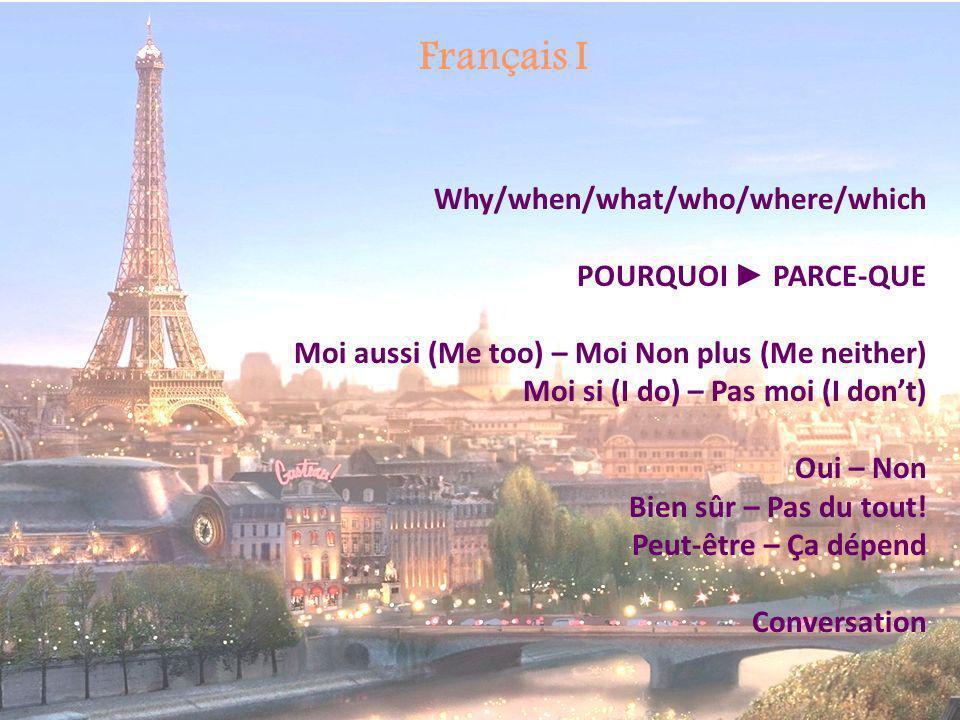 Français I Why/when/what/who/where/which POURQUOI PARCE-QUE Moi aussi (Me too) – Moi Non plus (Me neither) Moi si (I do) – Pas moi (I dont) Oui – Non