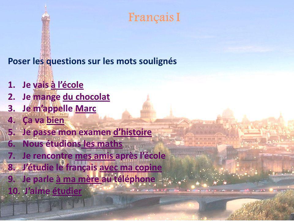 Français I Poser les questions sur les mots soulignés 1.Je vais à lécole 2.Je mange du chocolat 3.Je mappelle Marc 4.Ça va bien 5.Je passe mon examen