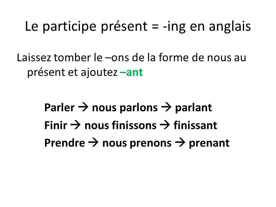 Le participe présent = -ing en anglais Laissez tomber le –ons de la forme de nous au présent et ajoutez –ant Parler nous parlons parlant Finir nous fi