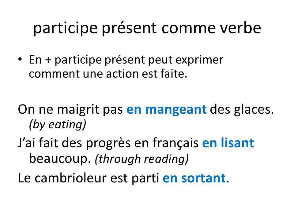 participe présent comme verbe En + participe présent peut exprimer comment une action est faite. On ne maigrit pas en mangeant des glaces. (by eating)