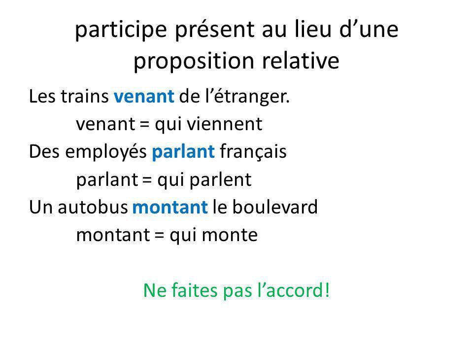 participe présent au lieu dune proposition relative Les trains venant de létranger. venant = qui viennent Des employés parlant français parlant = qui