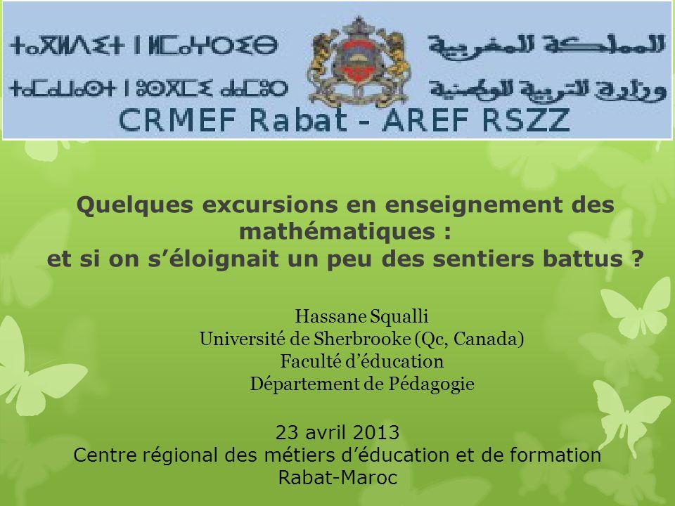 Quelques excursions en enseignement des mathématiques : et si on séloignait un peu des sentiers battus ? Hassane Squalli Université de Sherbrooke (Qc,