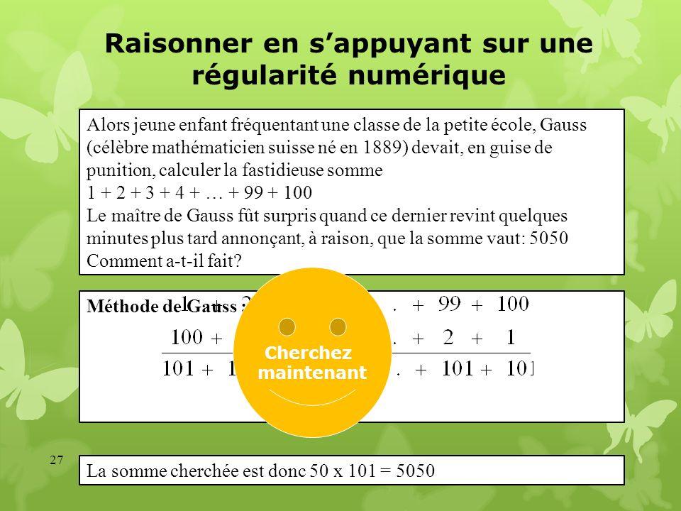 Raisonner en sappuyant sur une régularité numérique 27 Méthode de Gauss : Alors jeune enfant fréquentant une classe de la petite école, Gauss (célèbre
