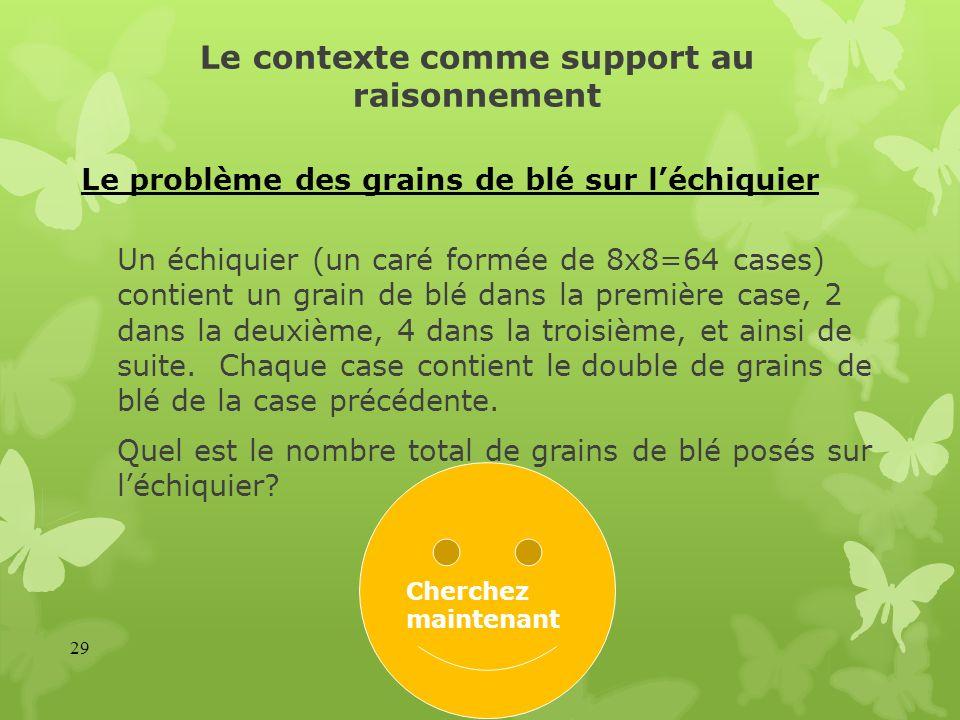 Le contexte comme support au raisonnement Un échiquier (un caré formée de 8x8=64 cases) contient un grain de blé dans la première case, 2 dans la deux