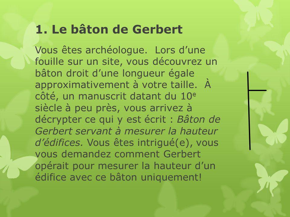 1. Le bâton de Gerbert Vous êtes archéologue. Lors dune fouille sur un site, vous découvrez un bâton droit dune longueur égale approximativement à vot