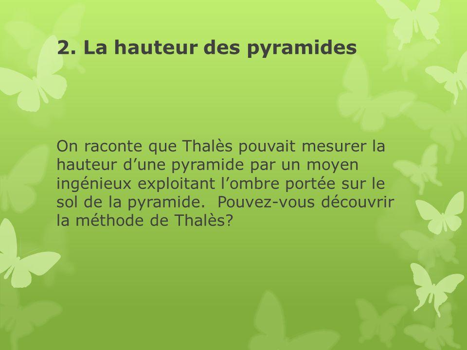 2. La hauteur des pyramides On raconte que Thalès pouvait mesurer la hauteur dune pyramide par un moyen ingénieux exploitant lombre portée sur le sol