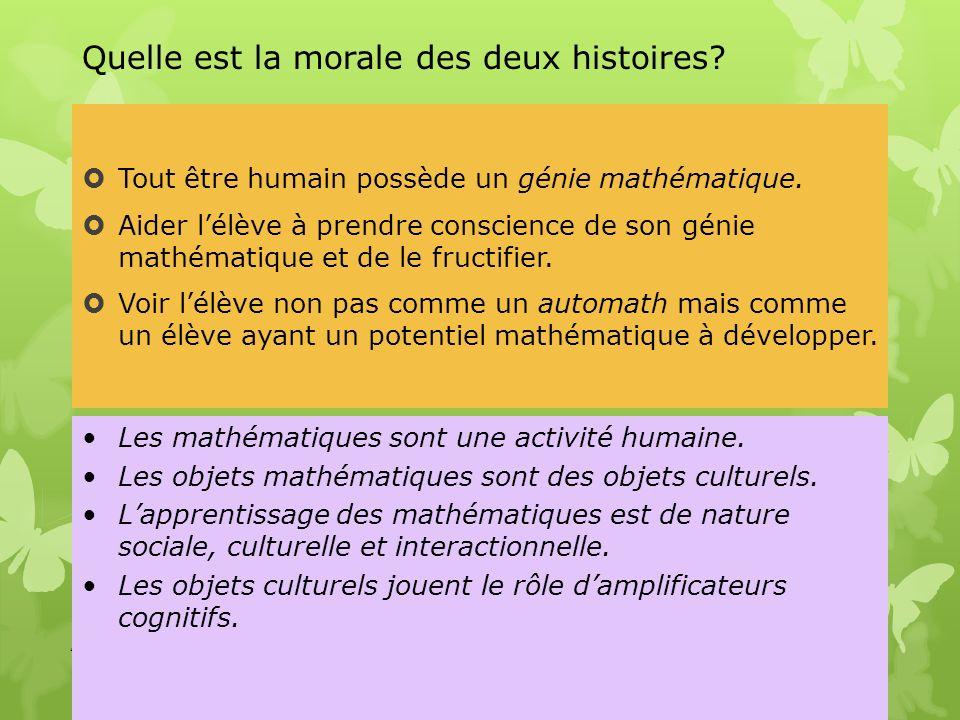 Quelle est la morale des deux histoires? Tout être humain possède un génie mathématique. Aider lélève à prendre conscience de son génie mathématique e