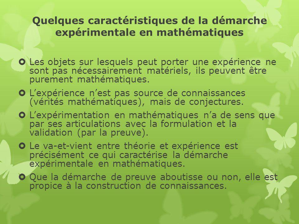 Quelques caractéristiques de la démarche expérimentale en mathématiques Les objets sur lesquels peut porter une expérience ne sont pas nécessairement