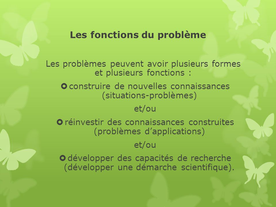 Les fonctions du problème Les problèmes peuvent avoir plusieurs formes et plusieurs fonctions : construire de nouvelles connaissances (situations-prob