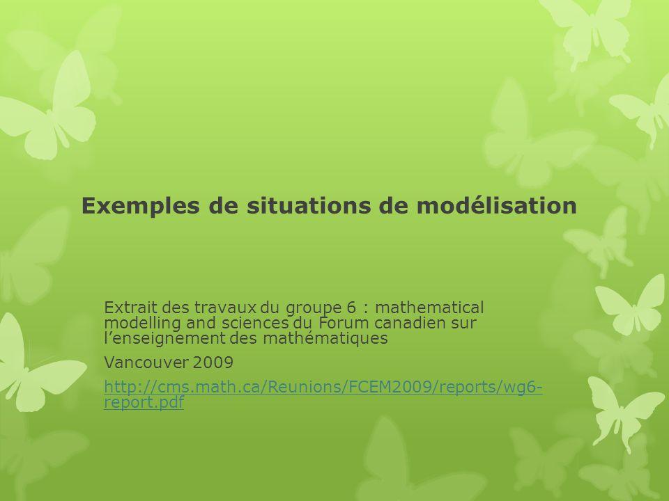 Exemples de situations de modélisation Extrait des travaux du groupe 6 : mathematical modelling and sciences du Forum canadien sur lenseignement des m