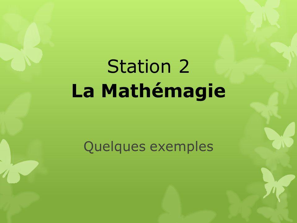 Quelques exemples Station 2 La Mathémagie