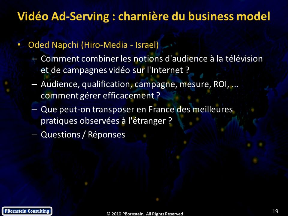 19 © 2010 PBornstein, All Rights Reserved Vidéo Ad-Serving : charnière du business model Oded Napchi (Hiro-Media - Israel) – Comment combiner les noti