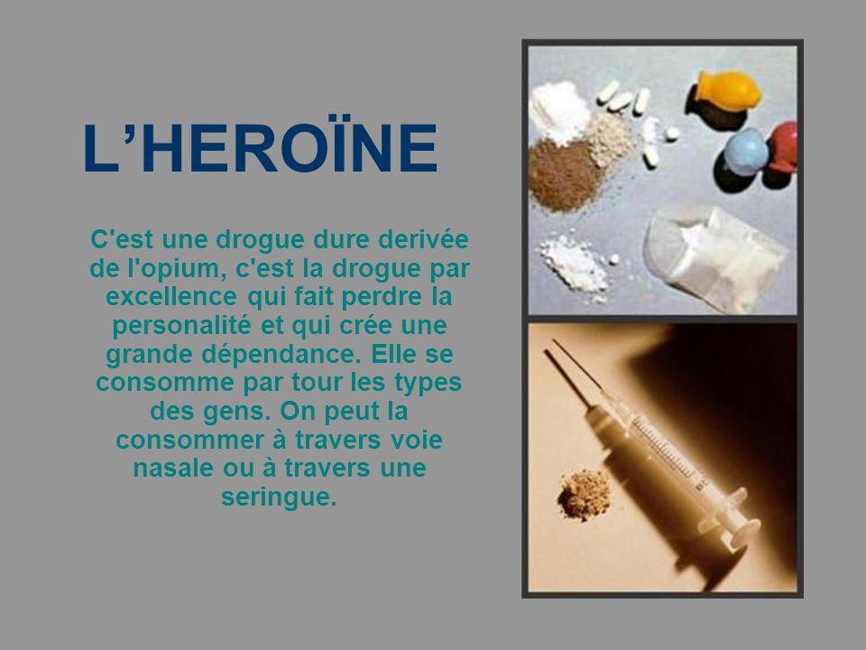 LHEROÏNE C est une drogue dure derivée de l opium, c est la drogue par excellence qui fait perdre la personalité et qui crée une grande dépendance.