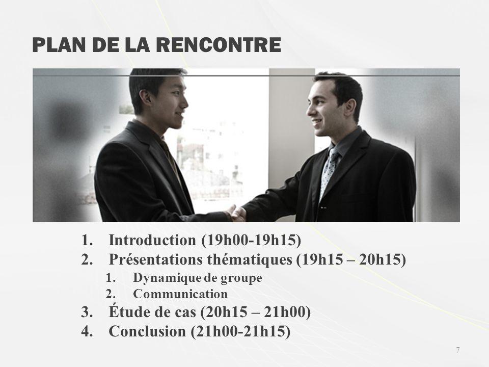 7 PLAN DE LA RENCONTRE 1.Introduction (19h00-19h15) 2.Présentations thématiques (19h15 – 20h15) 1.Dynamique de groupe 2.Communication 3.Étude de cas (20h15 – 21h00) 4.Conclusion (21h00-21h15)
