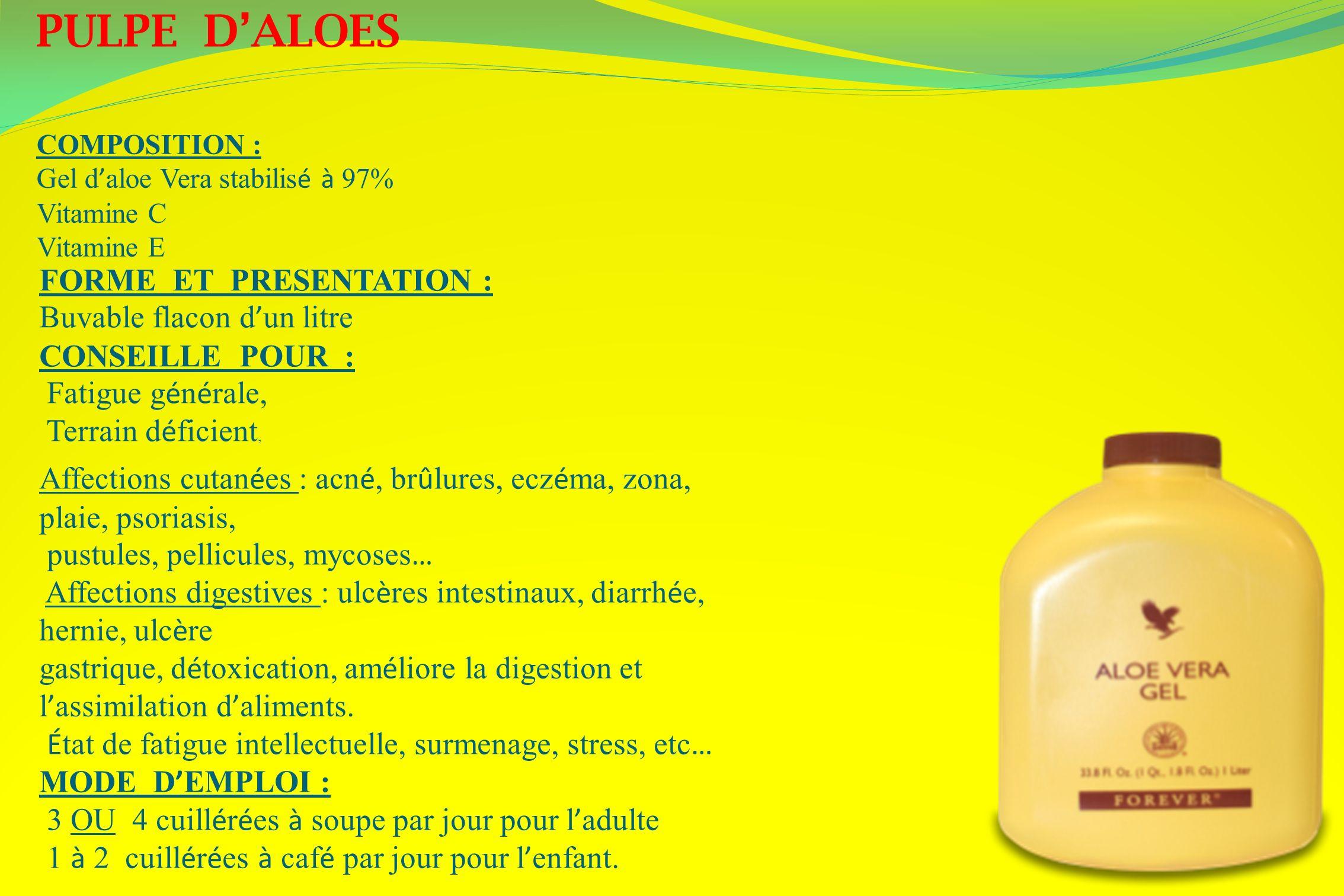 PULPE DALOES COMPOSITION : Gel d aloe Vera stabilis é à 97% Vitamine C Vitamine E FORME ET PRESENTATION : Buvable flacon d un litre CONSEILLE POUR : F