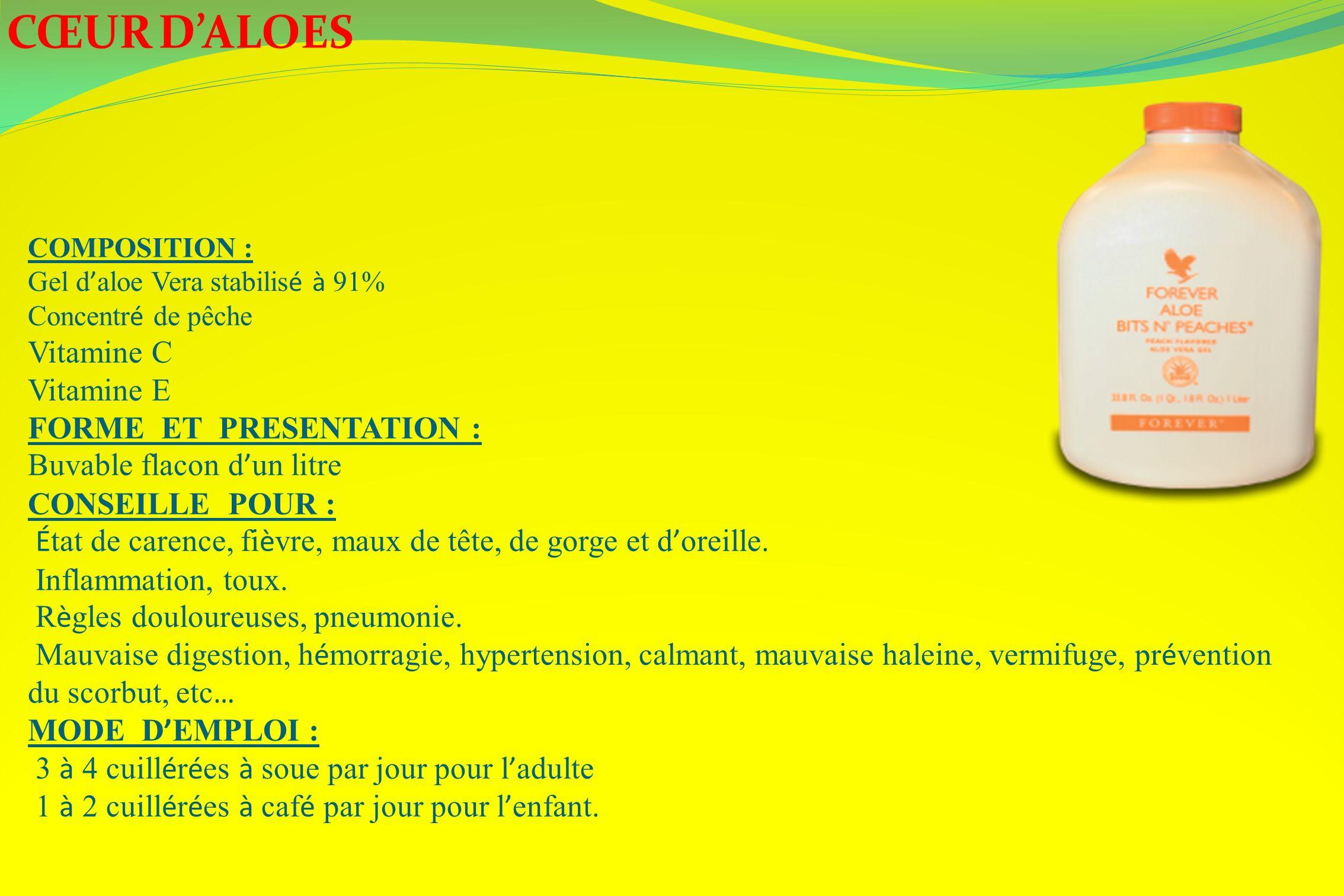CŒUR DALOES COMPOSITION : Gel d aloe Vera stabilis é à 91% Concentr é de pêche Vitamine C Vitamine E FORME ET PRESENTATION : Buvable flacon d un litre
