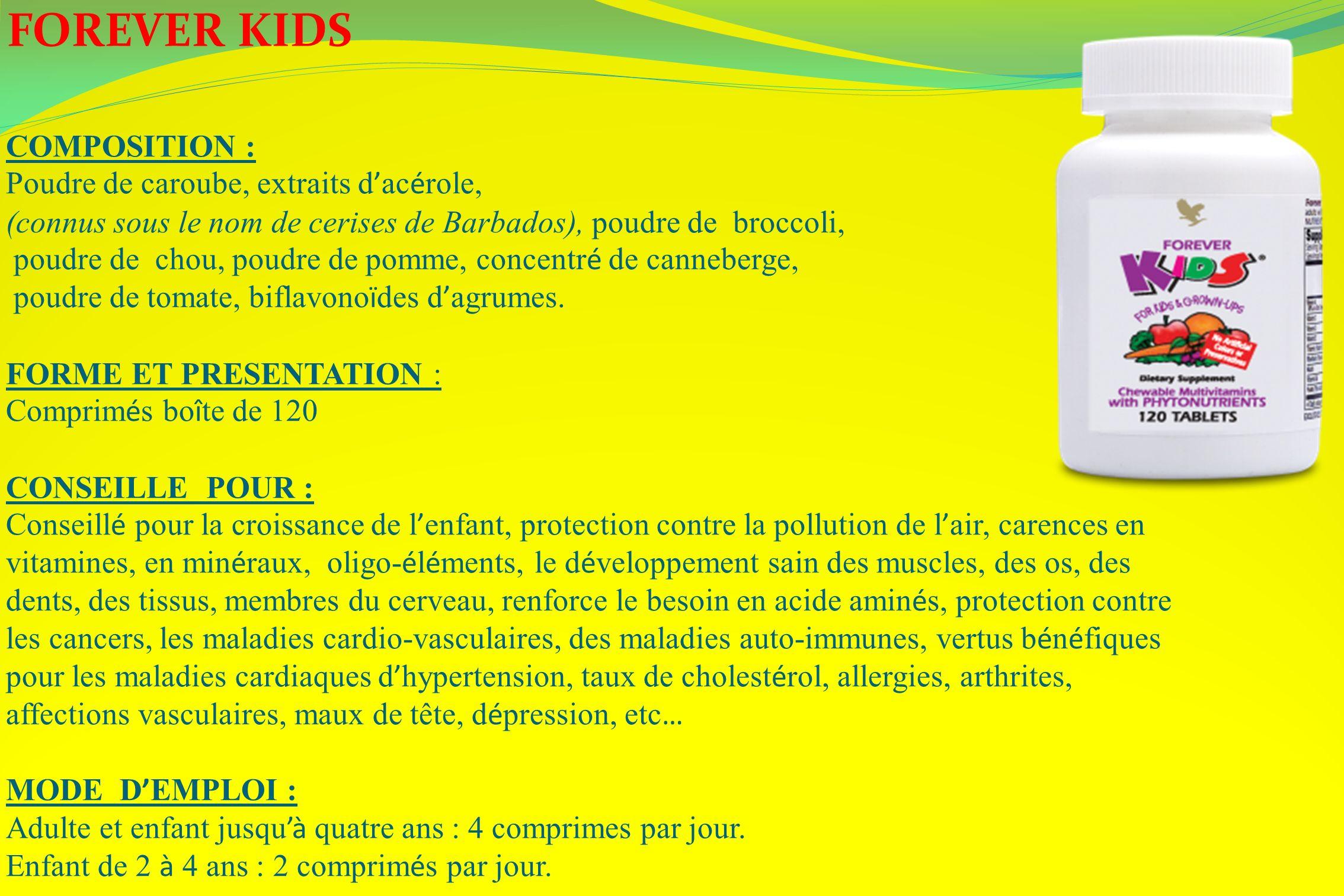 FOREVER KIDS COMPOSITION : Poudre de caroube, extraits d ac é role, (connus sous le nom de cerises de Barbados), poudre de broccoli, poudre de chou, p